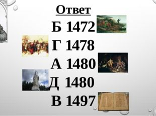 Ответ Б 1472 Г 1478 А 1480 Д 1480 В 1497 ИВАН III