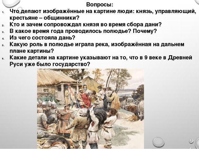 Вопросы: Что делают изображённые на картине люди: князь, управляющий, крестья...
