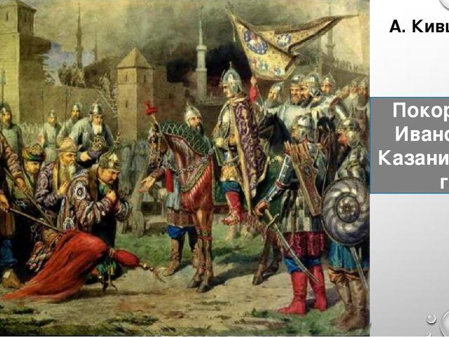 А. Кившенко Покорение Иваном IV Казани в 1552 г.