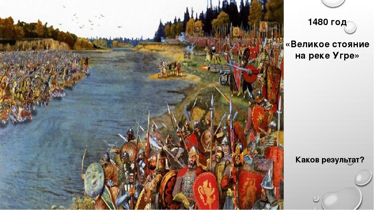 1480 год «Великое стояние на реке Угре» Каков результат?