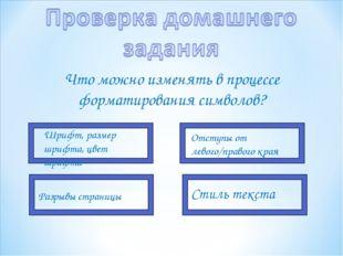 Что можно изменять в процессе форматирования символов? Шрифт, размер шрифта,
