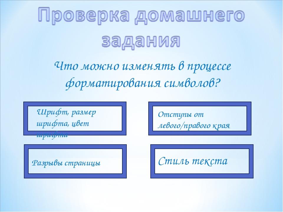 Что можно изменять в процессе форматирования символов? Шрифт, размер шрифта,...