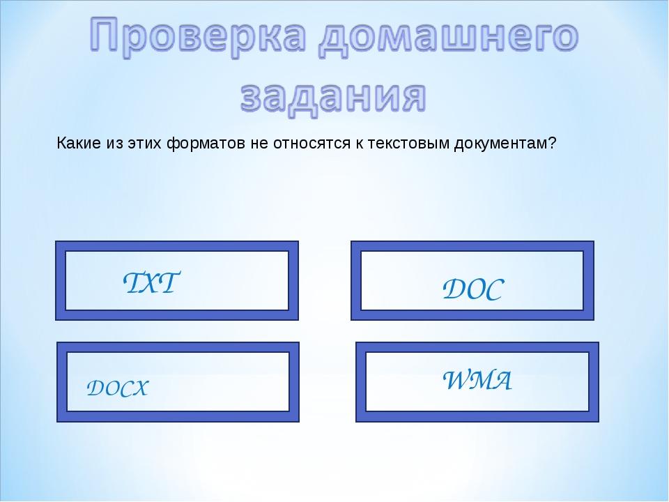 Какие из этих форматов не относятся к текстовым документам? TXT DOC DOCX WMA