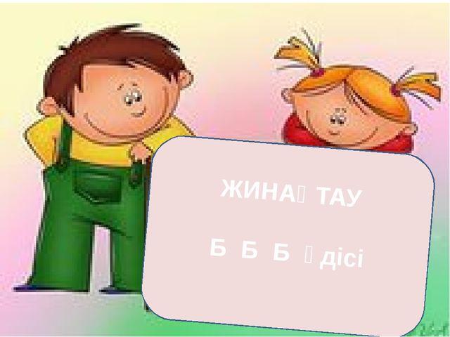 ЖИНАҚТАУ Б Б Б әдісі