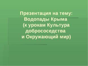 Презентация на тему: Водопады Крыма (к урокам Культура добрососедства и Окруж