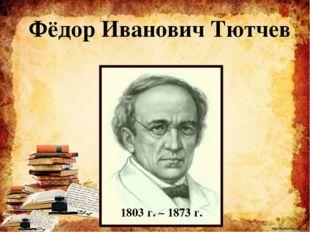 Фёдор Иванович Тютчев 1803 г. – 1873 г. http://ku4mina.ucoz.ru/ http://ku4min