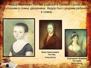 Фёдор Иванович Тютчев родился в Овстуге Орловской губернии в семье дворянина.