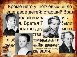 Кроме него у Тютчевых было еще двое детей: старший брат — Николай и младшая д