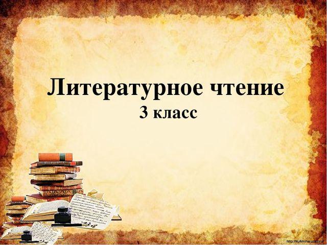 Литературное чтение 3 класс http://ku4mina.ucoz.ru/ http://ku4mina.ucoz.ru/