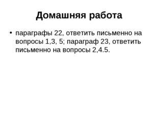 Домашняя работа параграфы 22, ответить письменно на вопросы 1,3, 5; параграф