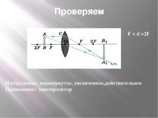 Проверяем F < d >2F Изображение: перевёрнутое, увеличенное,действительное При