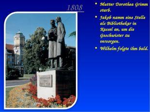 1808 Mutter Dorothea Grimm starb. Jakob namm eine Stelle als Bibliothekar in