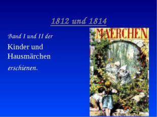 1812 und 1814 Band I und II der Kinder und Hausmärchen erschienen.