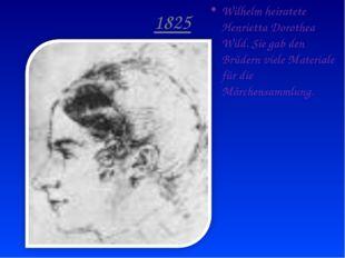 1825 Wilhelm heiratete Henrietta Dorothea Wild. Sie gab den Brüdern viele Mat