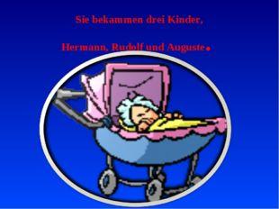 Sie bekammen drei Kinder, Hermann, Rudolf und Auguste.