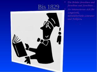 Bis 1829 Die Brüder forschten und forschten und forschten… Sie interessierten