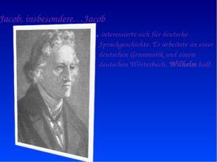 Jacob, insbesondere…Jacob … interessierte sich für deutsche Sprachgeschichte.