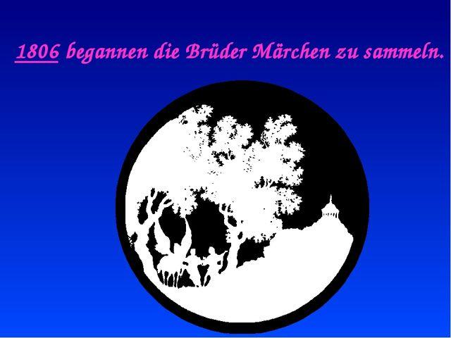1806 begannen die Brüder Märchen zu sammeln.