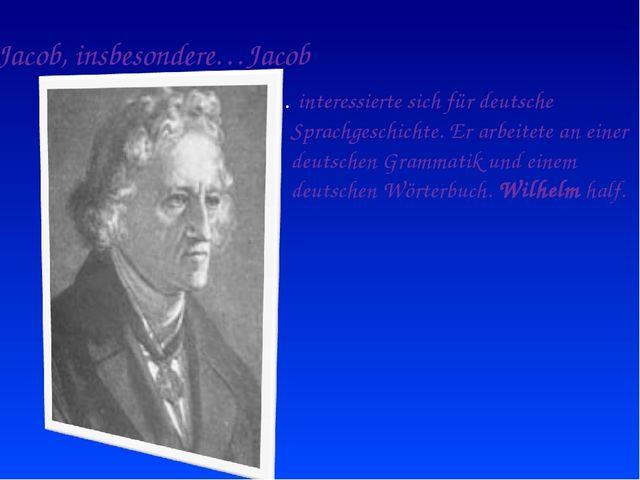 Jacob, insbesondere…Jacob … interessierte sich für deutsche Sprachgeschichte....