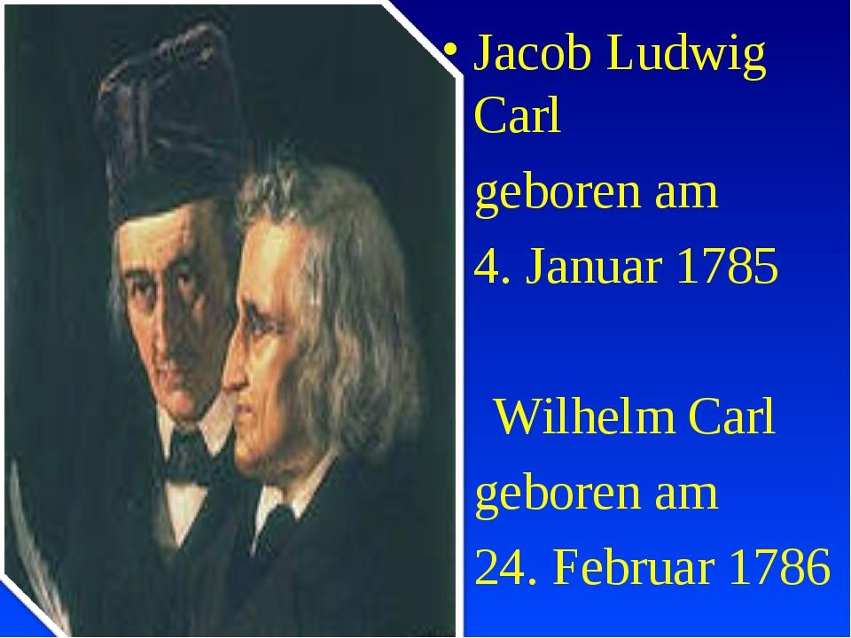 Jacob Ludwig Carl geboren am 4. Januar 1785 Wilhelm Carl geboren am 24. F...