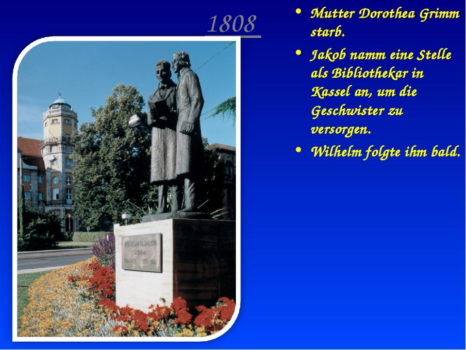 1808 Mutter Dorothea Grimm starb. Jakob namm eine Stelle als Bibliothekar in...