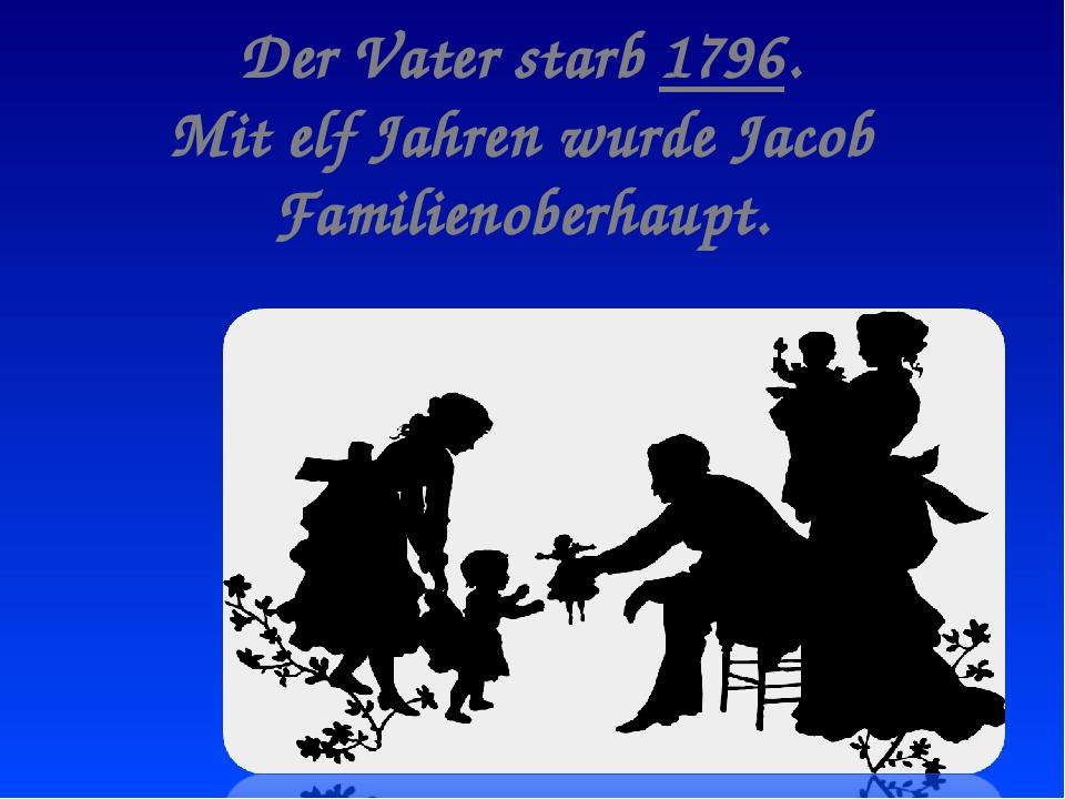 Der Vater starb 1796. Mit elf Jahren wurde Jacob Familienoberhaupt.