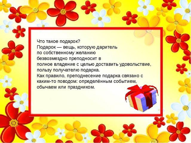 Что такое подарок? Подарок— вещь, которую даритель по собственному желанию...
