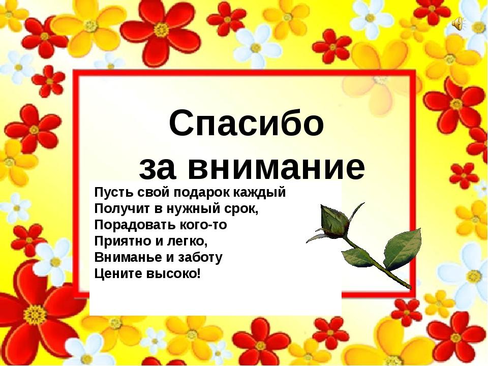 Спасибо за внимание Пусть свой подарок каждый Получит в нужный срок, Порадова...