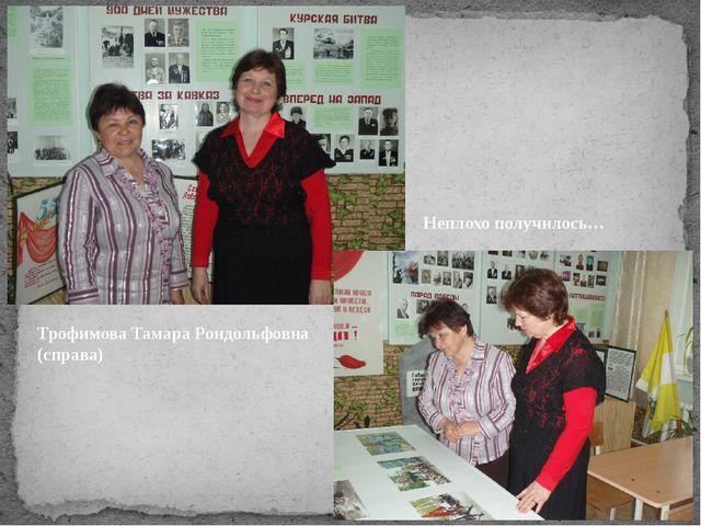 Трофимова Тамара Рондольфовна (справа) Неплохо получилось…
