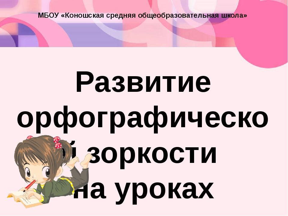 МБОУ «Коношская средняя общеобразовательная школа» Развитие орфографической з...