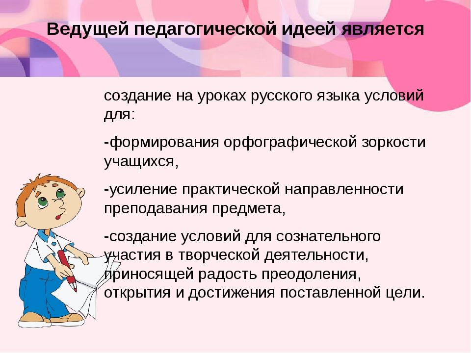 Ведущей педагогической идеей является создание на уроках русского языка услов...