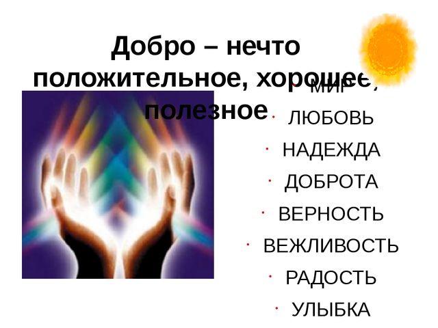 Добро – нечто положительное, хорошее, полезное МИР ЛЮБОВЬ НАДЕЖДА ДОБРОТА ВЕР...