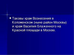 Таковы храм Вознесения в Коломенском (ныне район Москвы) и храм Василия Блаже