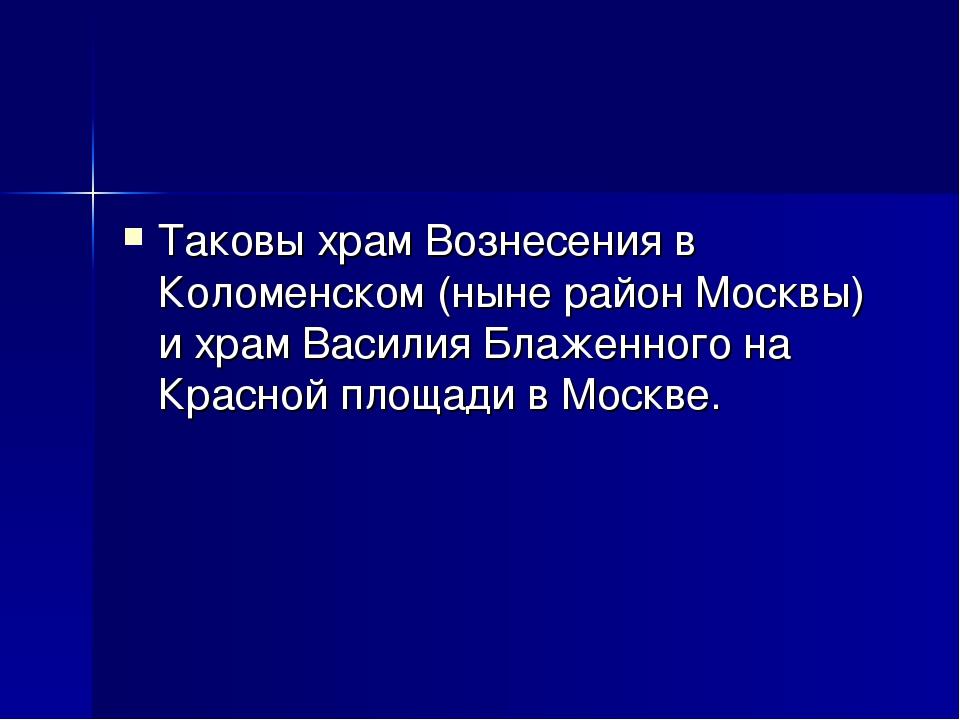 Таковы храм Вознесения в Коломенском (ныне район Москвы) и храм Василия Блаже...