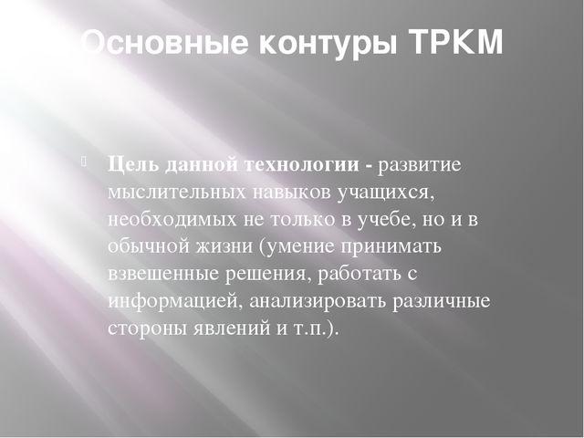 Основные контуры ТРКМ Цель данной технологии - развитие мыслительных навыков...