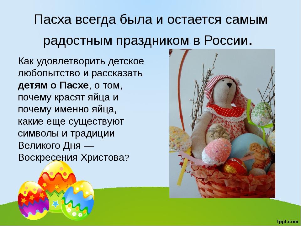 Пасха всегда была и остается самым радостным праздником в России. Как удовлет...