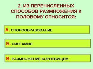 2. ИЗ ПЕРЕЧИСЛЕННЫХ СПОСОБОВ РАЗМНОЖЕНИЯ К ПОЛОВОМУ ОТНОСИТСЯ: А. СПОРООБРАЗО