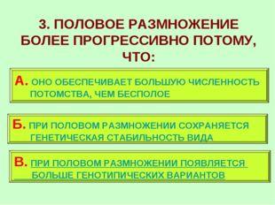 3. ПОЛОВОЕ РАЗМНОЖЕНИЕ БОЛЕЕ ПРОГРЕССИВНО ПОТОМУ, ЧТО: А. ОНО ОБЕСПЕЧИВАЕТ БО
