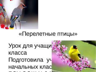 «Перелетные птицы» Урок для учащихся 1 класса Подготовила учитель начальных