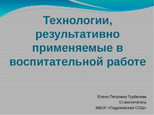 Технологии, результативно применяемые в воспитательной работе Елена Петровна
