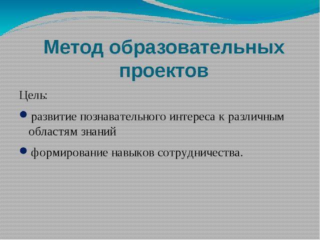 Метод образовательных проектов Цель: развитие познавательного интереса к разл...