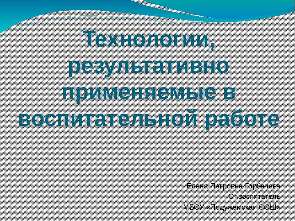Технологии, результативно применяемые в воспитательной работе Елена Петровна...