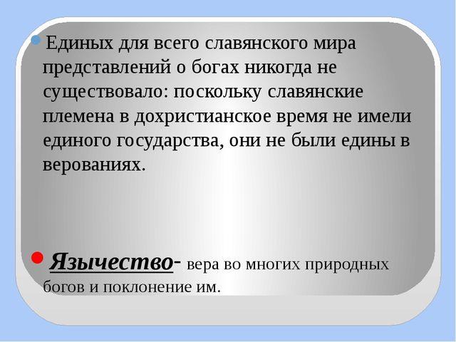 Единых для всего славянского мира представлений о богах никогда не существова...