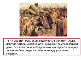 Почти 250 лет Русь была под властью Золотой Орды. Монголо-татары хозяйничали