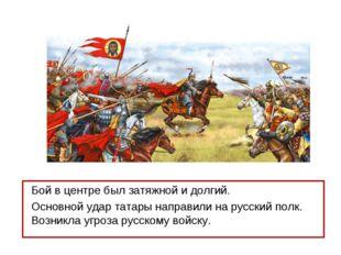 Бой в центре был затяжной и долгий. Основной удар татары направили на русский