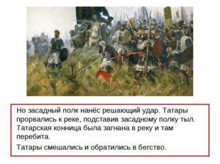 Но засадный полк нанёс решающий удар. Татары прорвались к реке, подставив зас