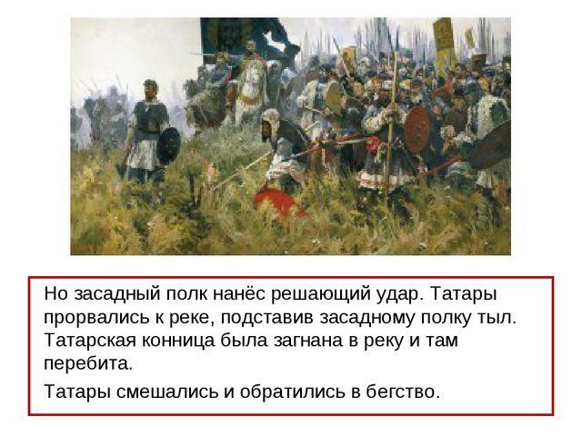 Но засадный полк нанёс решающий удар. Татары прорвались к реке, подставив зас...