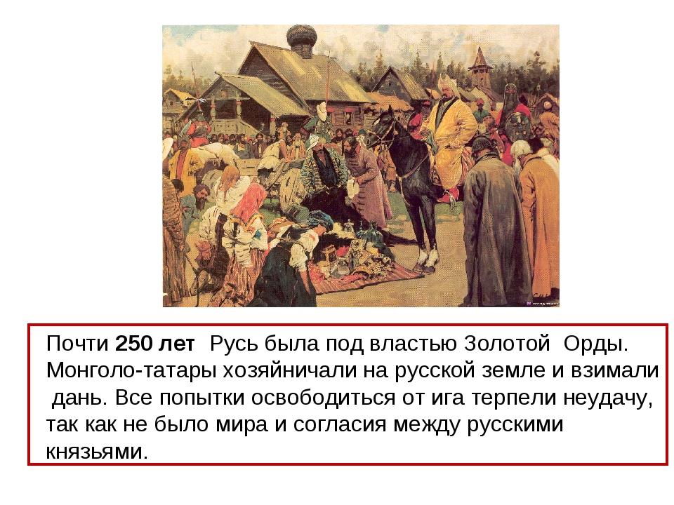 Почти 250 лет Русь была под властью Золотой Орды. Монголо-татары хозяйничали...