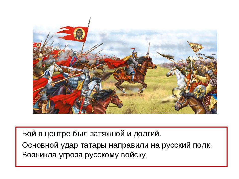 Бой в центре был затяжной и долгий. Основной удар татары направили на русский...