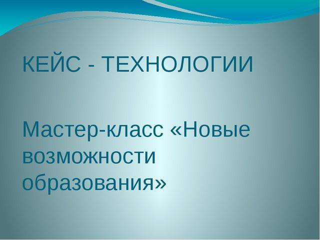 КЕЙС - ТЕХНОЛОГИИ Мастер-класс «Новые возможности образования»